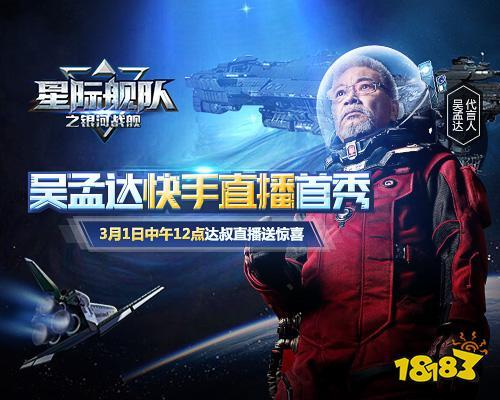 吴孟达成《星际舰队》首位代言人,快手直播揭开庐山真面目!