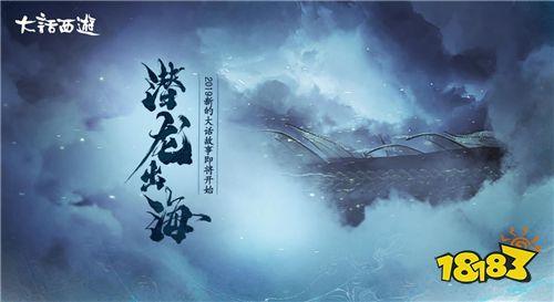 《大话西游》手游三界故事全新开始 碧海潮生龙形初显