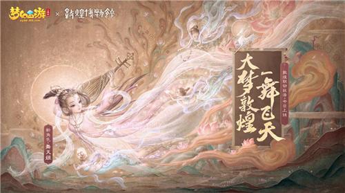 """梦幻西游三维版敦煌联动今日开启,全新角色""""舞天姬""""抢先上线"""