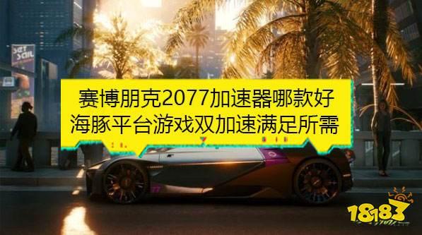 《赛博朋克2077》明天上线 海豚加速器下载提速登录更快