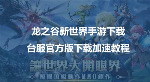 龙之谷新世界手游下载,台服官方版下载加速教程