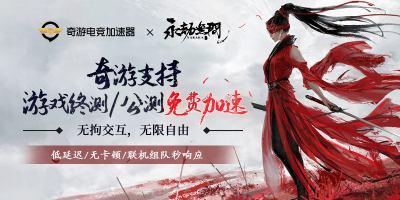 奇游专为永劫无间玩家提供免费加速 终测/公测均免费