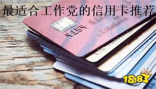 什么信用卡最适合工作党?这些信用卡为你推荐